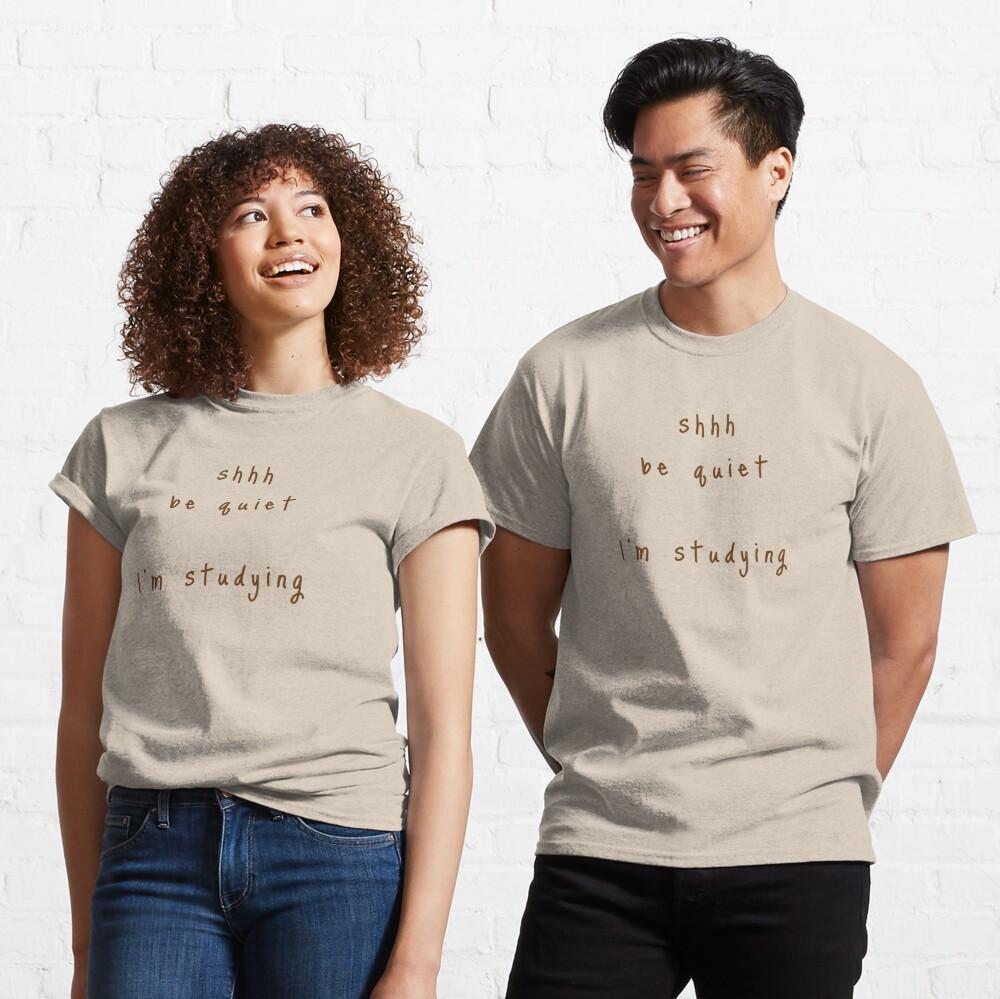 shhh be quiet I'm studying v1 - BROWN font Classic T-Shirt