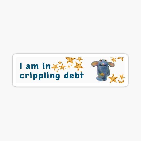 I am in crippling debt obscure bumper sticker Sticker