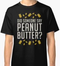 Did Someone Say, Peanut Butter?  Classic T-Shirt