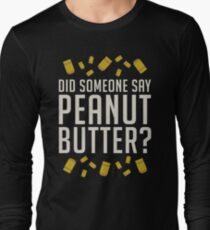 Did Someone Say, Peanut Butter?  Long Sleeve T-Shirt