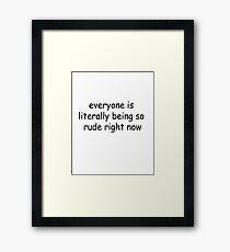 everyone is literally being so rude right now Framed Print