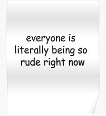 everyone is literally being so rude right now Poster