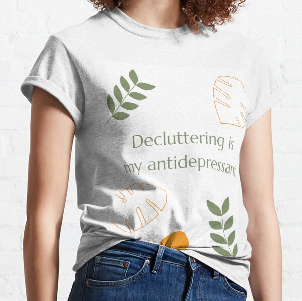 Decluttering is my antidepressant Classic T-Shirt
