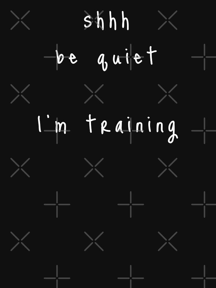 shhh be quiet I'm training v1 - WHITE font by ahmadwehbeMerch