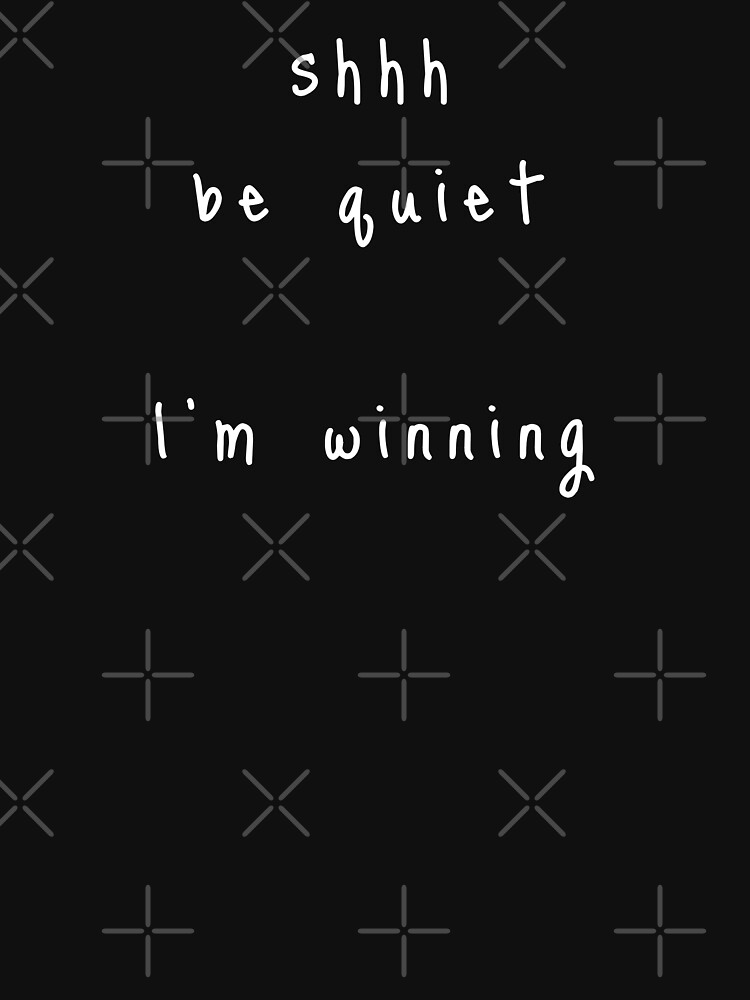 shhh be quiet I'm winning v1 - WHITE font by ahmadwehbeMerch