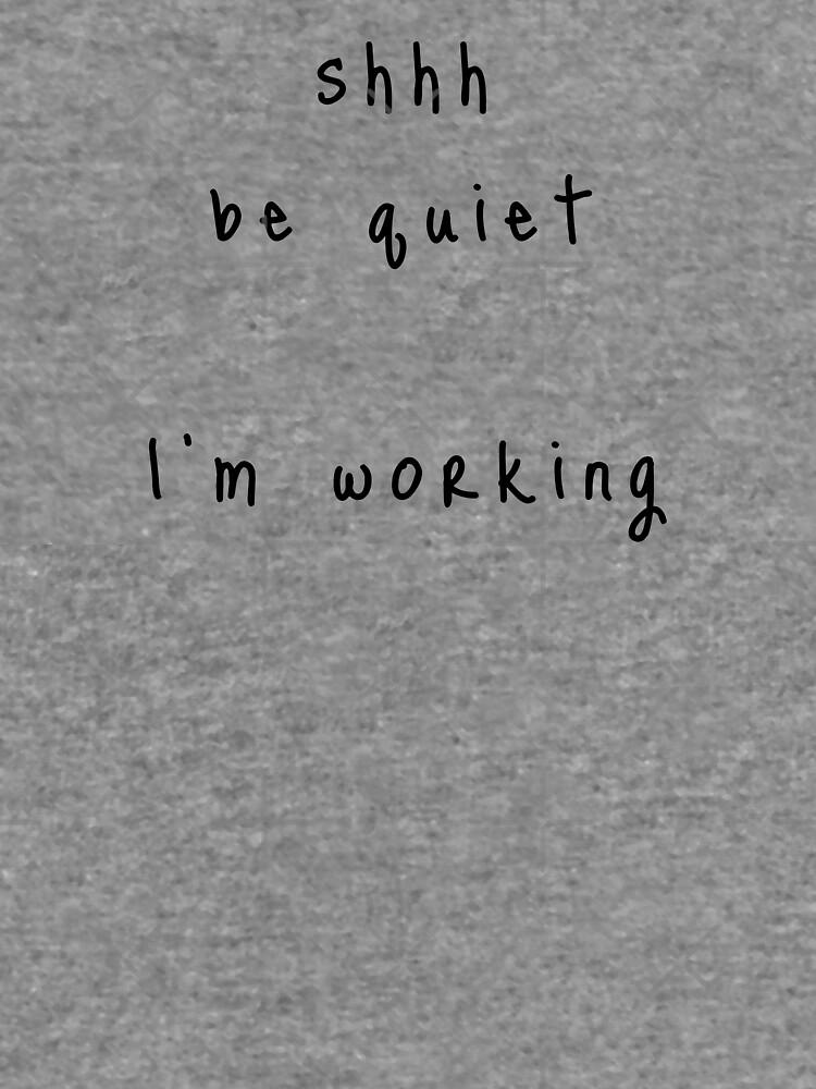 shhh be quiet I'm working v1 - BLACK font by ahmadwehbeMerch