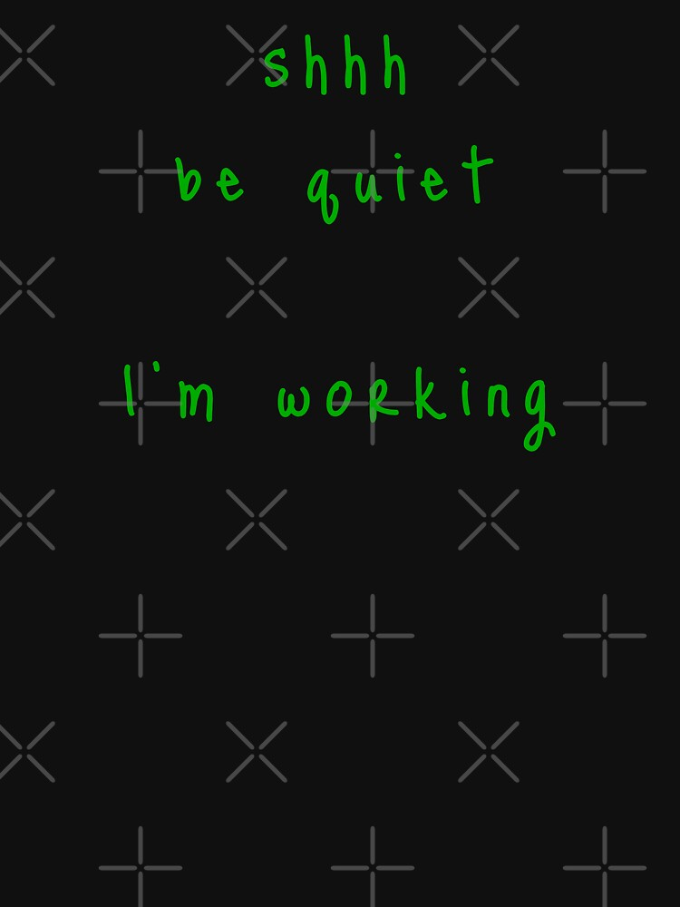shhh be quiet I'm working v1 - GREEN font by ahmadwehbeMerch