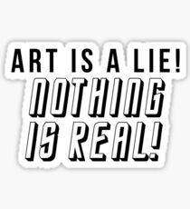ART IS A LIE NOTHING IS REAL Sticker
