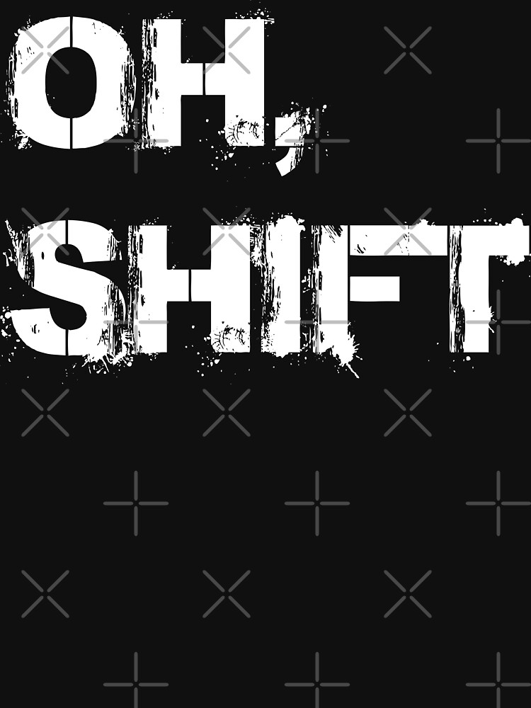oh shift by MickyDeeTees