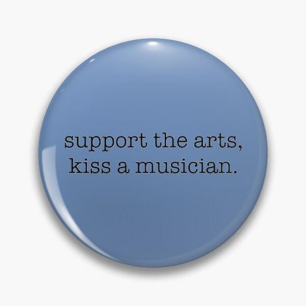 Support the arts, kiss a musician. Pin