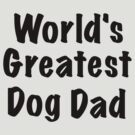 World's Greatest Dog Dad by ginamitch