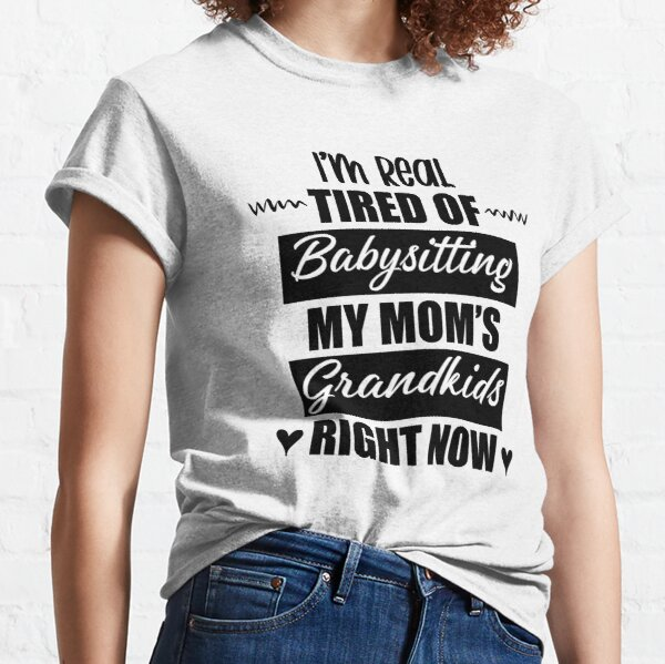 I'm Real Tired Of Babysitting My Mom's Grandkids Right Now Funny Tired Mom Mothers Day Classic T-Shirt