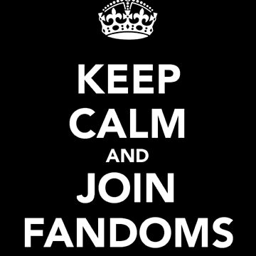 Keep Calm and Join Fandoms by LadyStormey