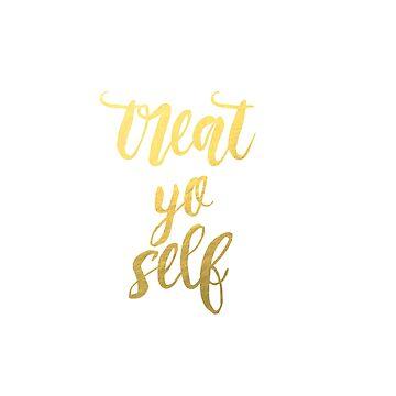 Treat Yo' Self - Gold & Black Edition by lrschh