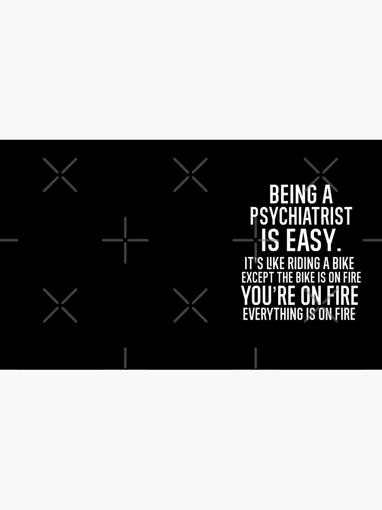 Being A Psychiatrist Is Easy It is Like Riding A Bike. Except the Bike is on Fire. You are On Fire. Everything is on Fire. by TeesYouWant