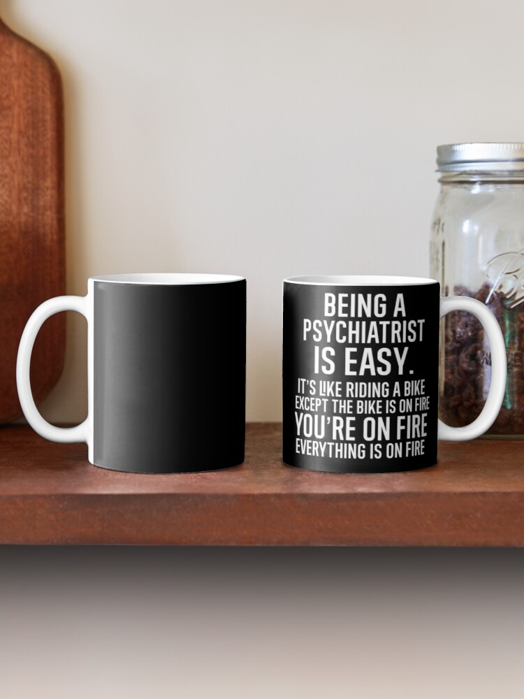 Alternate view of Being A Psychiatrist Is Easy It is Like Riding A Bike. Except the Bike is on Fire. You are On Fire. Everything is on Fire. Mug