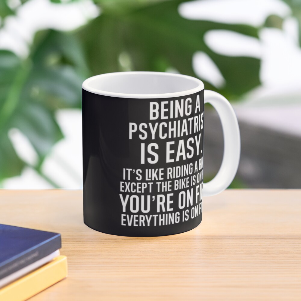 Being A Psychiatrist Is Easy It is Like Riding A Bike. Except the Bike is on Fire. You are On Fire. Everything is on Fire. Mug