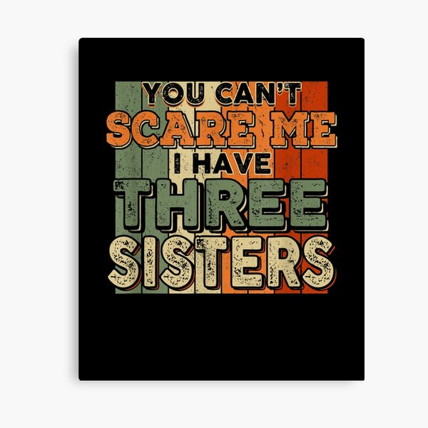 You Can't Scare Me I Have Three Sisters Funny Brothers  Canvas Print