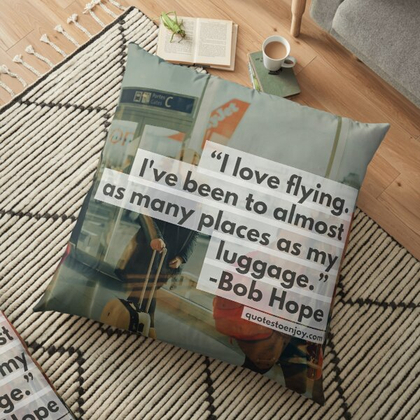 I love flying. I've been to almost as many places as my luggage. - Bob Hope Floor Pillow