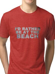 I'd Rather Be At The Beach Tri-blend T-Shirt
