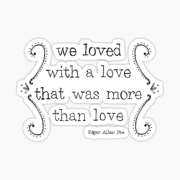 We Loved With a Love That Was More Than Love Sticker