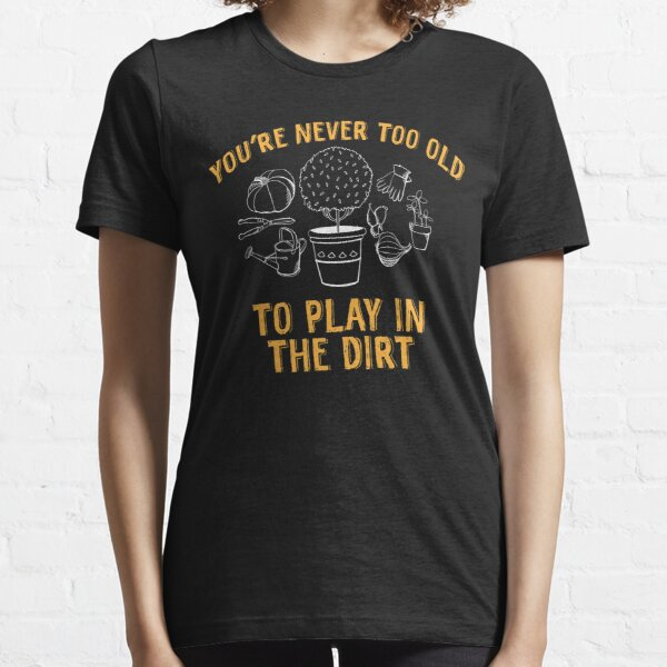 Gardening Gift Gardening Pun You/'re Never Too Old To Play In The Dirt T-Shirt Gardening Shirt Funny Gardening Plant Lady Shirt