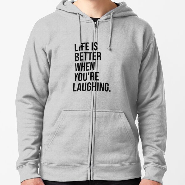 Life is better when you are laughing Zipped Hoodie