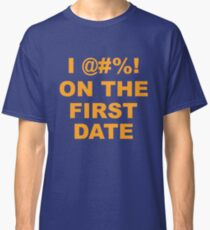 I @#%! On The First Date Classic T-Shirt