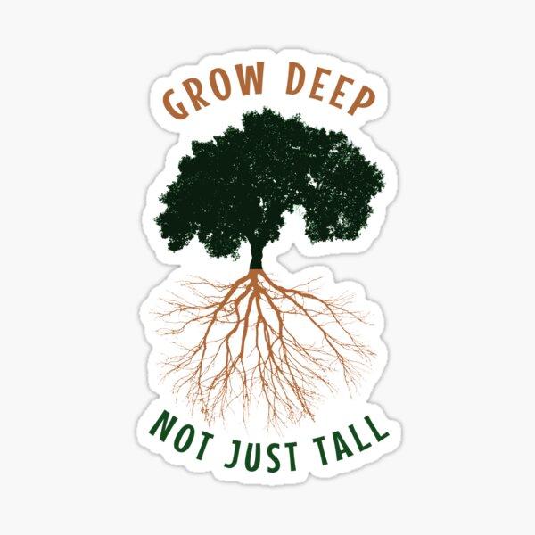 Grow deep not just tall Sticker