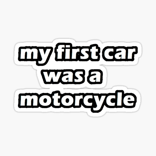 my first car was a motorcycle Sticker
