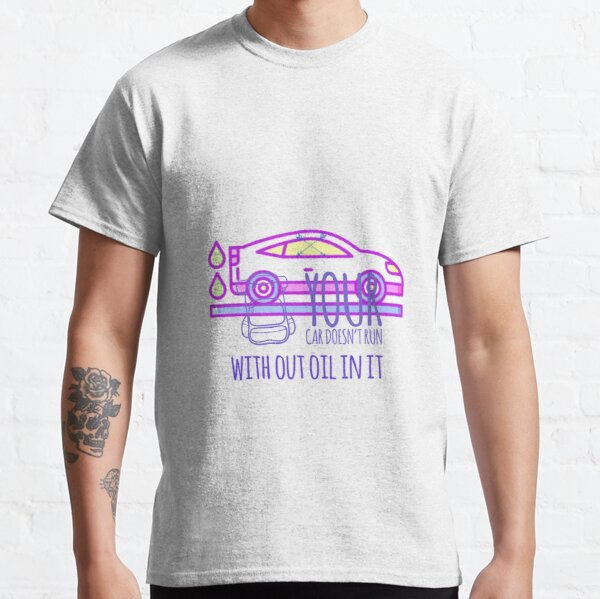 Your car doesn't run with out oil in it Classic T-Shirt