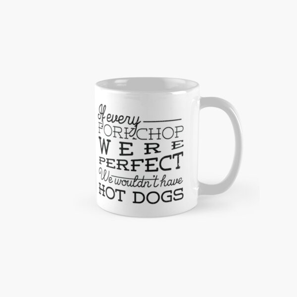 If every porkchop were perfect we wouldn't have hot dogs Classic Mug