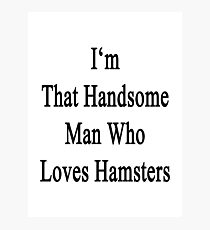 I'm That Handsome Man Who Loves Hamsters Photographic Print