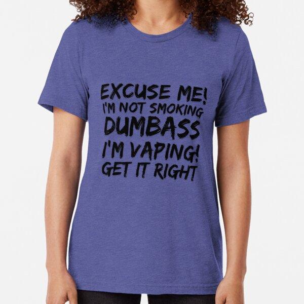 Excuse Me I'm Not Smoking Dumbass Vape  Tri-blend T-Shirt
