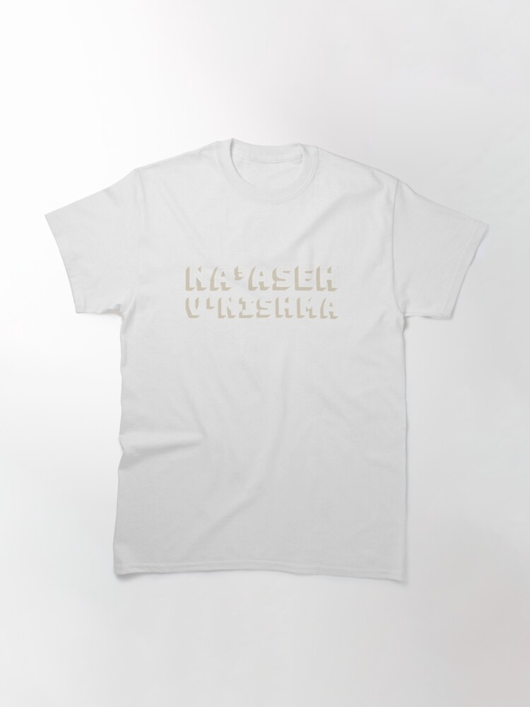 """Alternate view of na'aseh v'nishmah (Hebrew: """"We shall do, and we shall hear"""") [cream] Classic T-Shirt"""
