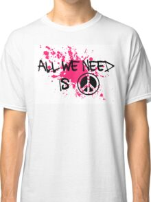 ALL WE NEED IS PEACE Classic T-Shirt