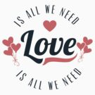 Love Is All We Need by FamilyT-Shirts