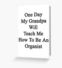 One Day My Grandpa Will Teach Me How To Be An Organist  Greeting Card
