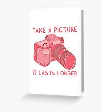 Take a picture, it lasts longer Greeting Card