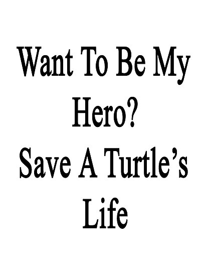 Want To Be My Hero? Save A Turtle's Life  by supernova23