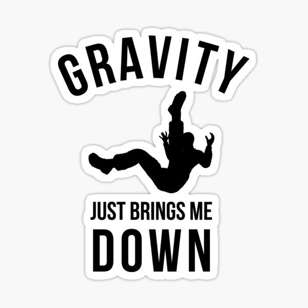 Gravity Just Brings Me Down Sticker