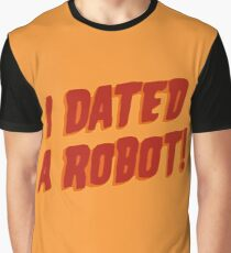 I Dated A Robot! Graphic T-Shirt
