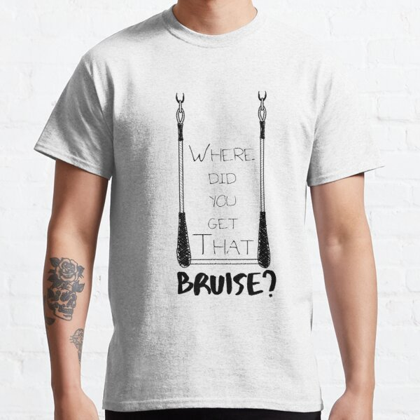 Where Did You Get That Bruise? Classic T-Shirt