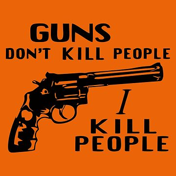 Guns Don't Kill People I Kill People by pentea