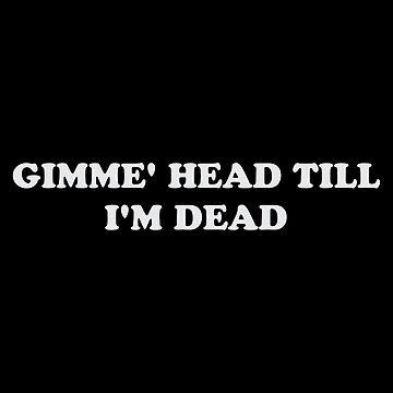 Gimme' Head Till I'm Dead by pentea