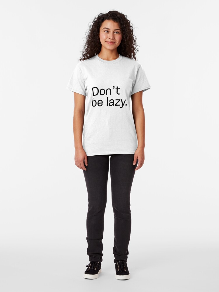 Alternate view of Don't be lazy. Classic T-Shirt