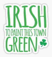 IRISH TO paint this town GREEN! with shamrocks Sticker