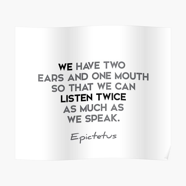 Epictetus quotes - We have two ears and one mouth so that... Poster