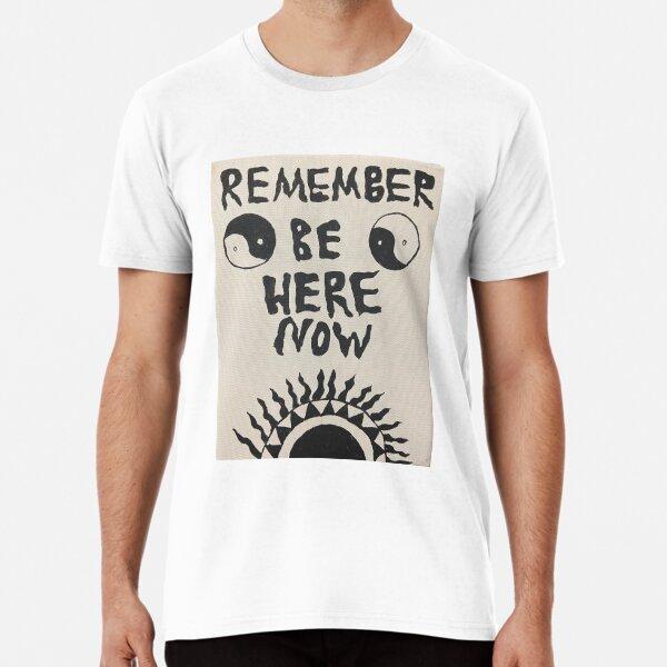Be Here Now Premium T-Shirt