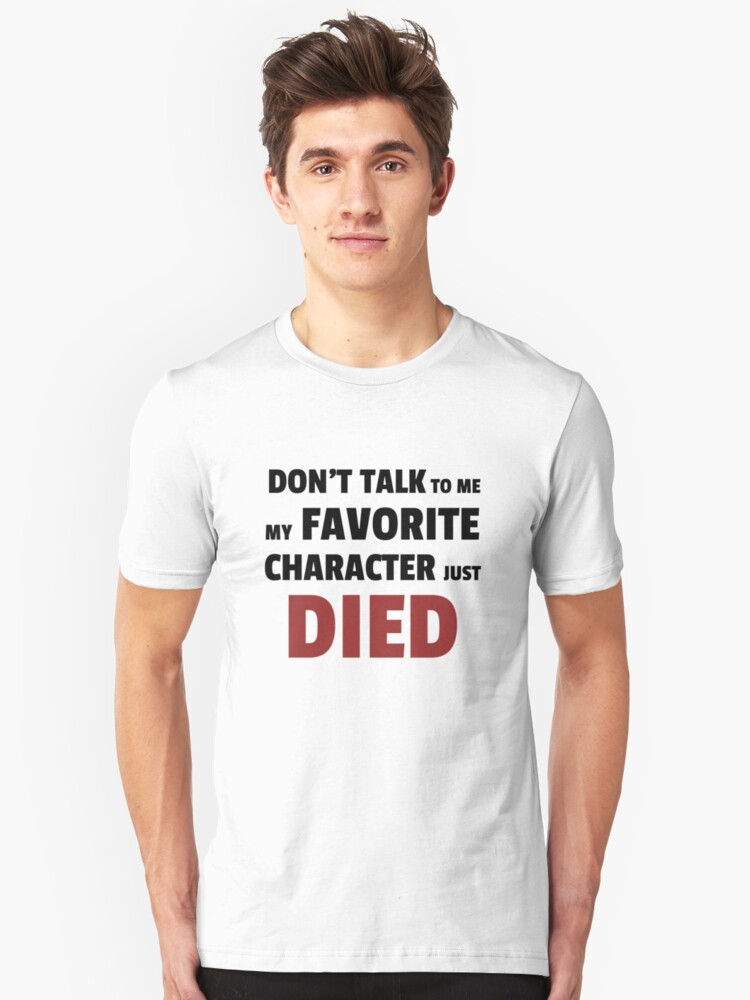 Dont talk to me my favourite character just died Unisex T-Shirt Front